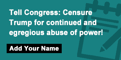 Tell Congress: Censure Trump for continued and egregious abuse of power!
